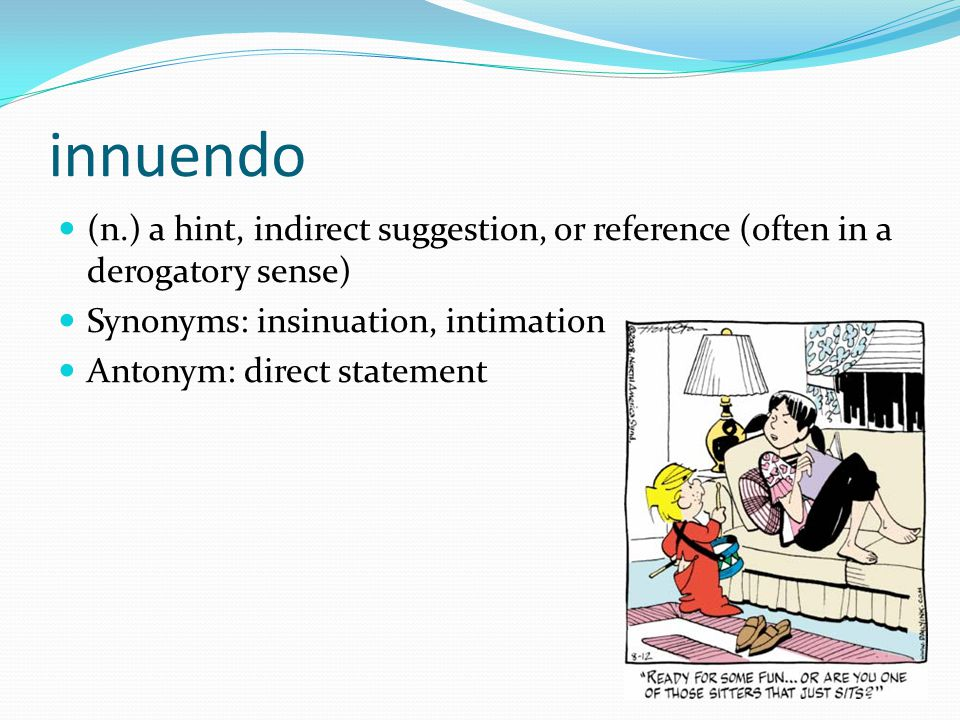 innuendo (n.) a hint, indirect suggestion, or reference (often in a derogatory sense) Synonyms: insinuation, intimation.