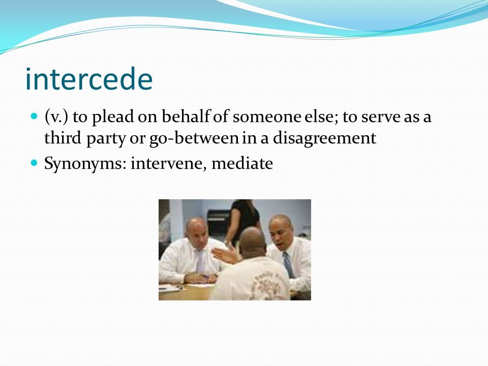 intercede (v.) to plead on behalf of someone else; to serve as a third party or go-between in a disagreement.