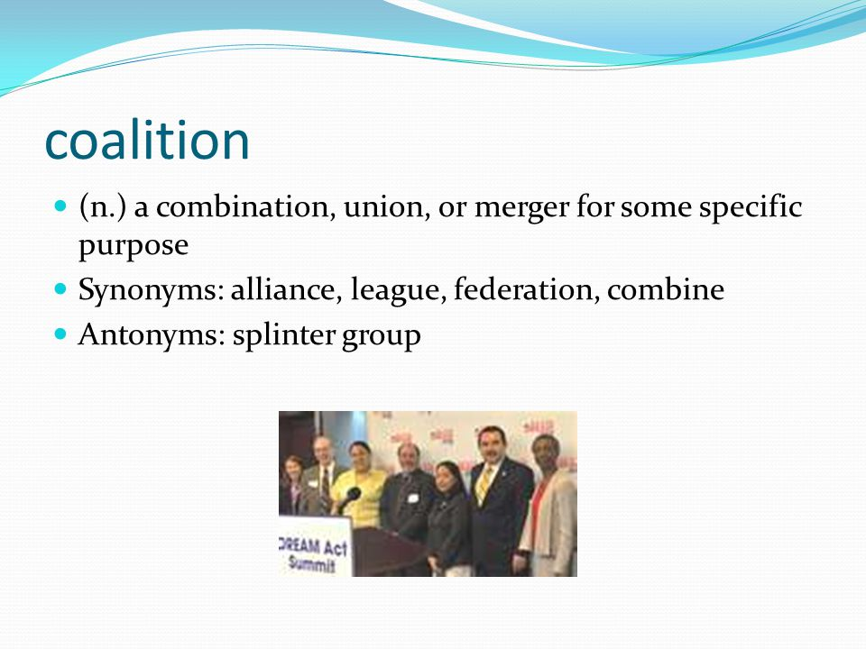 coalition (n.) a combination, union, or merger for some specific purpose. Synonyms: alliance, league, federation, combine.