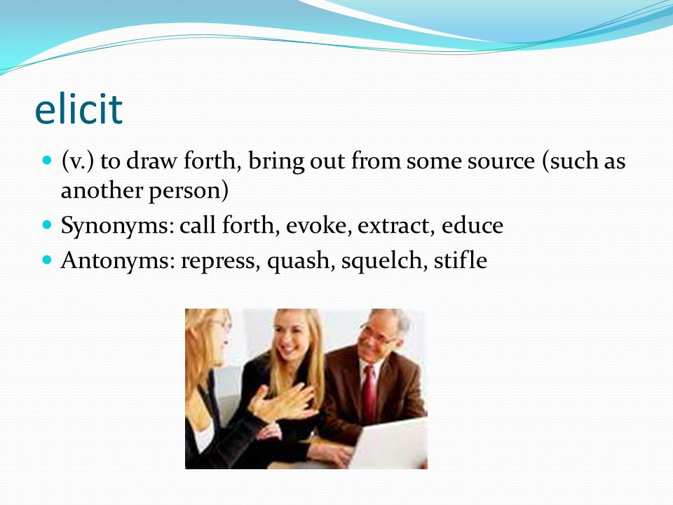 elicit (v.) to draw forth, bring out from some source (such as another person) Synonyms: call forth, evoke, extract, educe.
