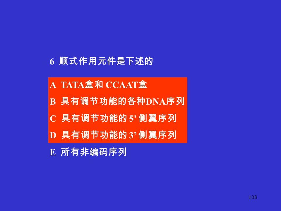 6 顺式作用元件是下述的 A TATA盒和 CCAAT盒 B 具有调节功能的各种DNA序列 C 具有调节功能的 5' 侧翼序列 D 具有调节功能的 3' 侧翼序列 E 所有非编码序列