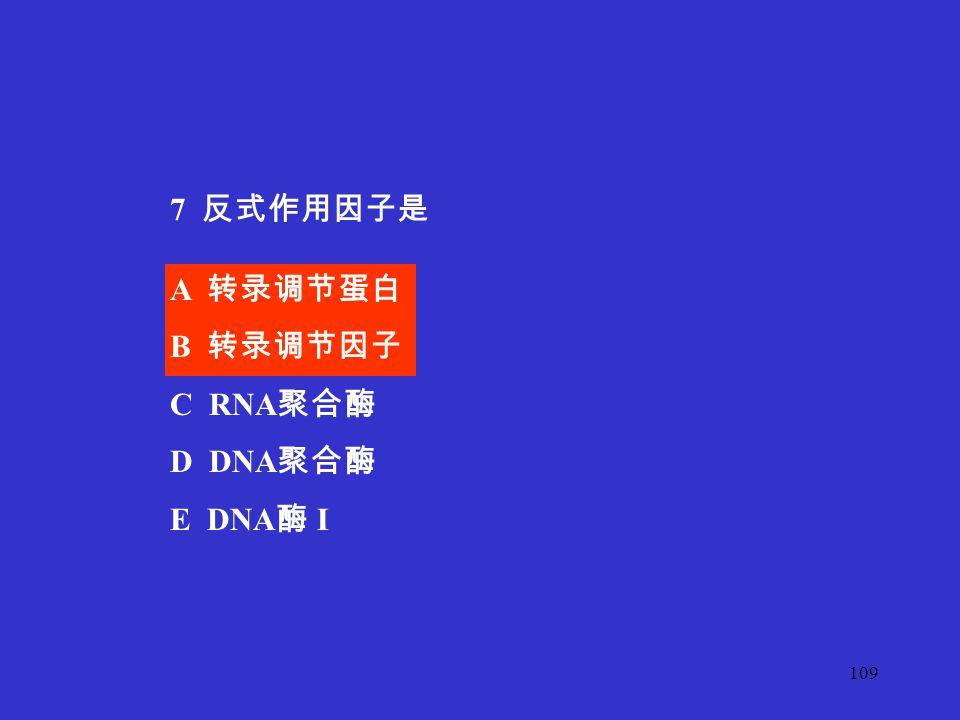 7 反式作用因子是 A 转录调节蛋白 B 转录调节因子 C RNA聚合酶 D DNA聚合酶 E DNA酶 I