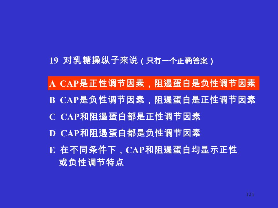 19 对乳糖操纵子来说(只有一个正确答案) A CAP是正性调节因素,阻遏蛋白是负性调节因素. B CAP是负性调节因素,阻遏蛋白是正性调节因素. C CAP和阻遏蛋白都是正性调节因素.
