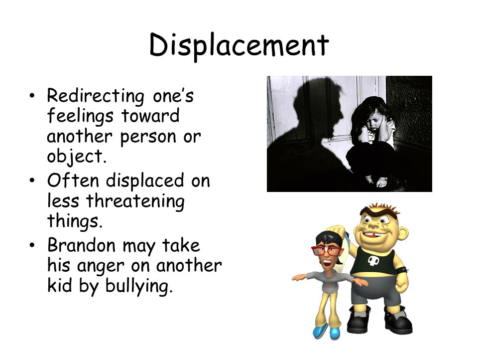 Displacement Redirecting one's feelings toward another person or object. Often displaced on less threatening things.