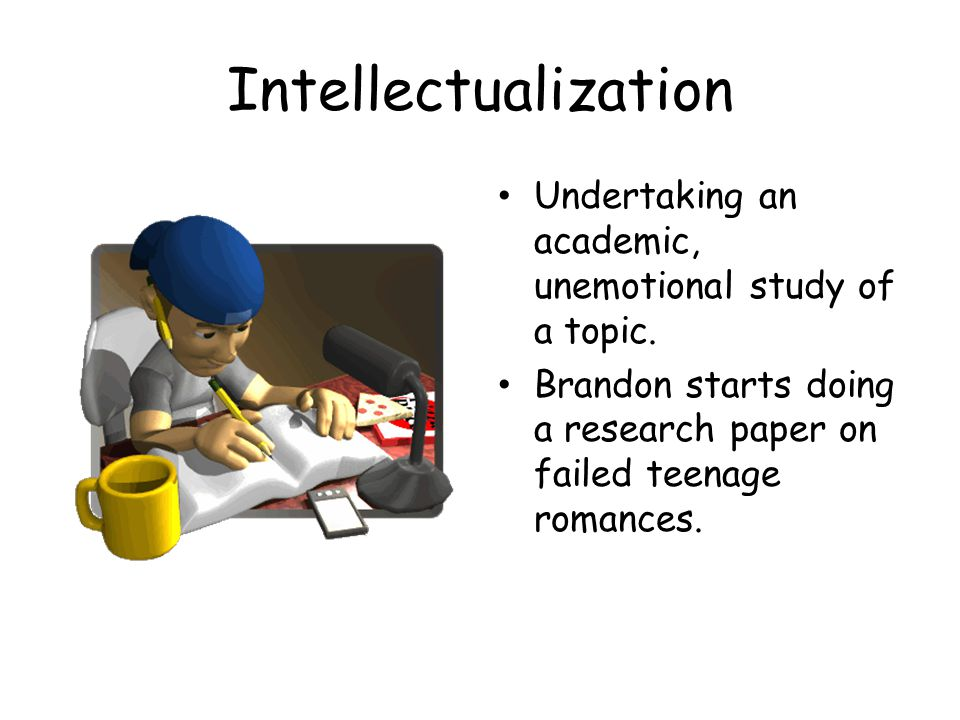 Intellectualization Undertaking an academic, unemotional study of a topic.