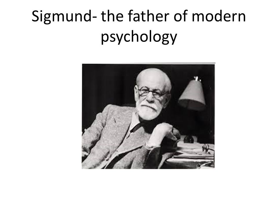 Sigmund- the father of modern psychology