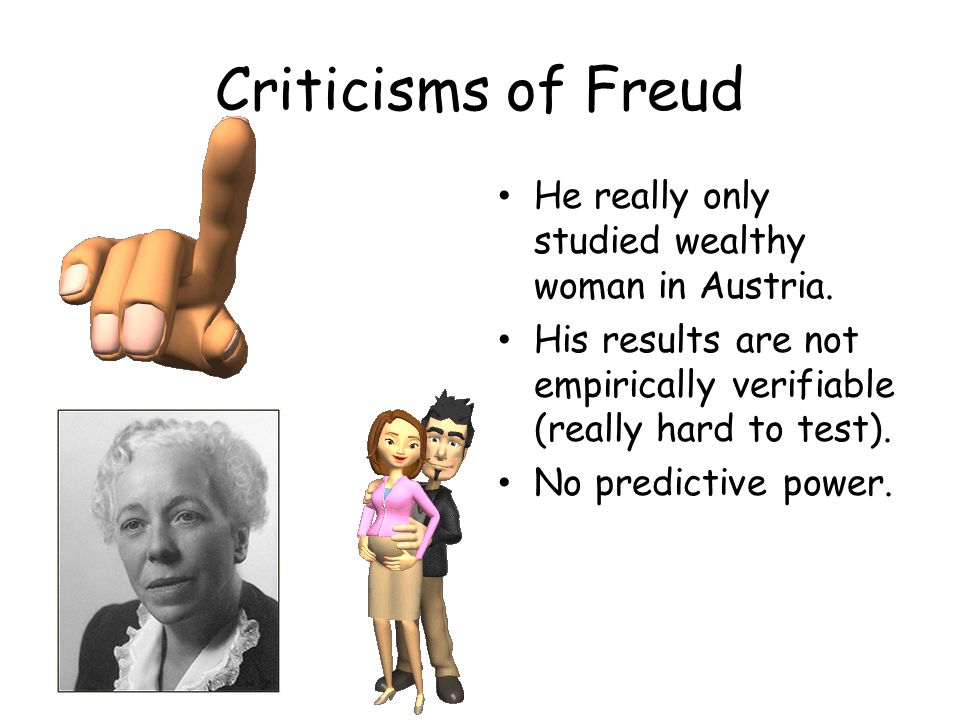 Criticisms of Freud He really only studied wealthy woman in Austria.