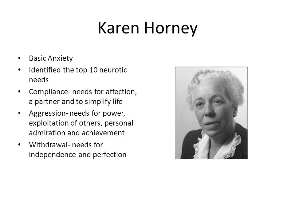 Karen Horney Basic Anxiety Identified the top 10 neurotic needs