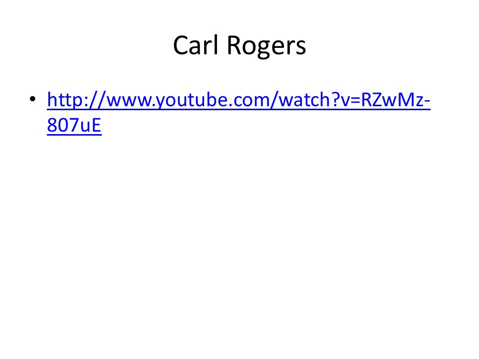 Carl Rogers http://www.youtube.com/watch v=RZwMz-807uE
