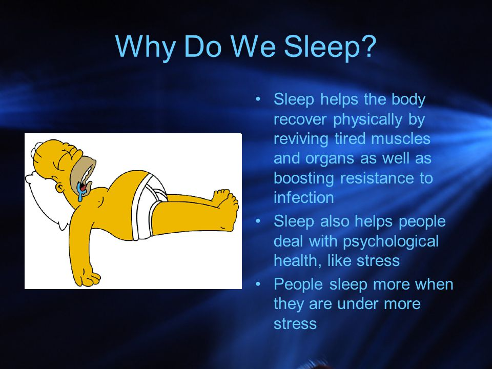 Why Do We Sleep Sleep helps the body recover physically by reviving tired muscles and organs as well as boosting resistance to infection.