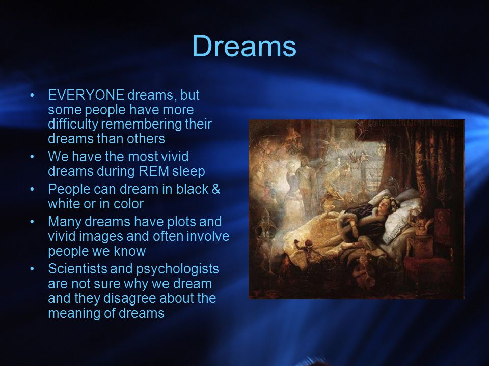 Dreams EVERYONE dreams, but some people have more difficulty remembering their dreams than others. We have the most vivid dreams during REM sleep.