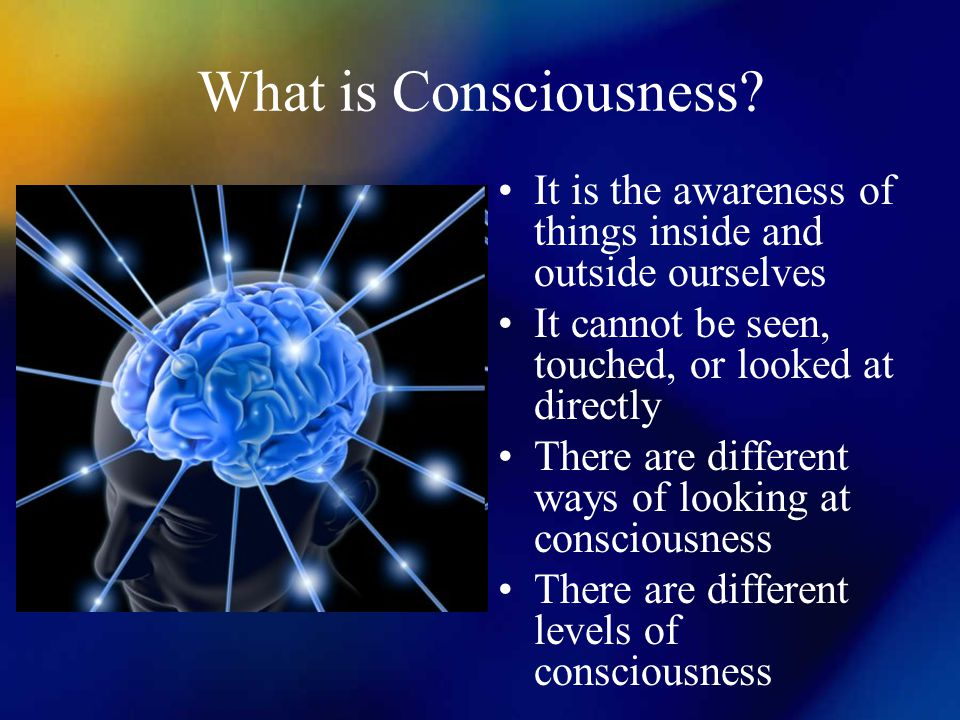 What is Consciousness It is the awareness of things inside and outside ourselves. It cannot be seen, touched, or looked at directly.
