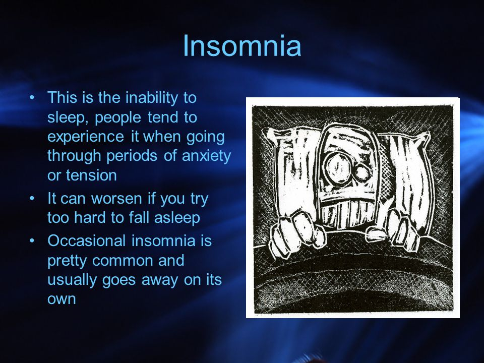 Insomnia This is the inability to sleep, people tend to experience it when going through periods of anxiety or tension.