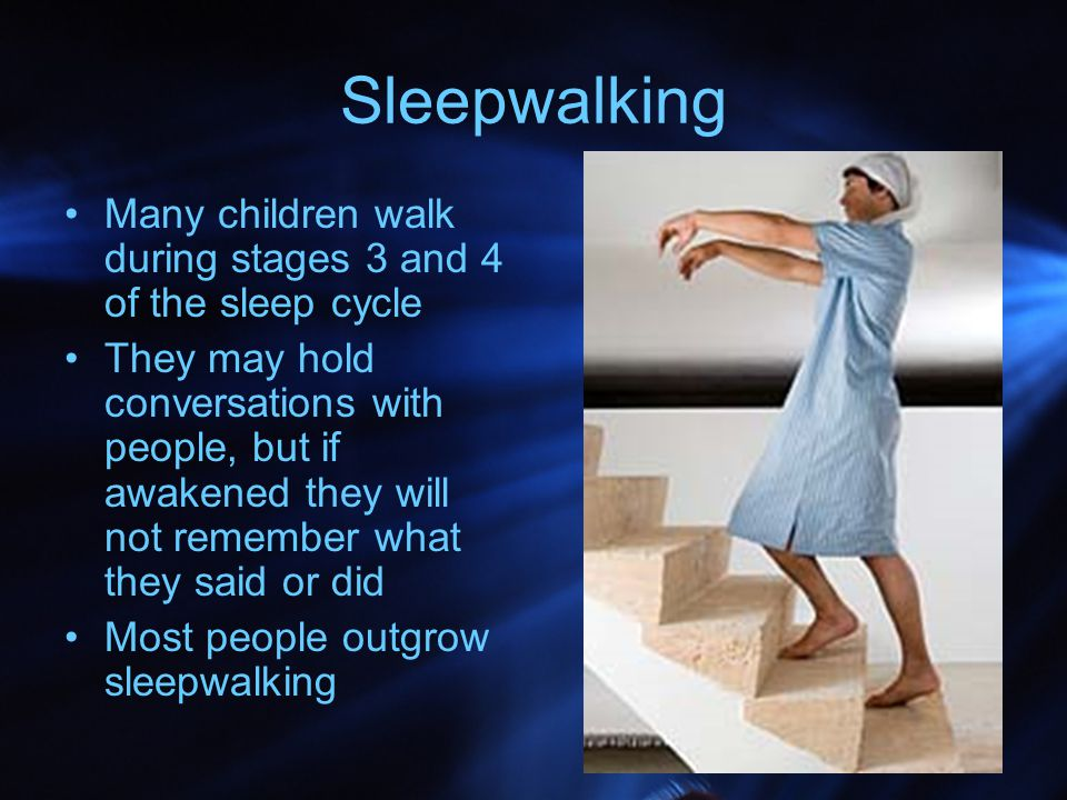 Sleepwalking Many children walk during stages 3 and 4 of the sleep cycle.