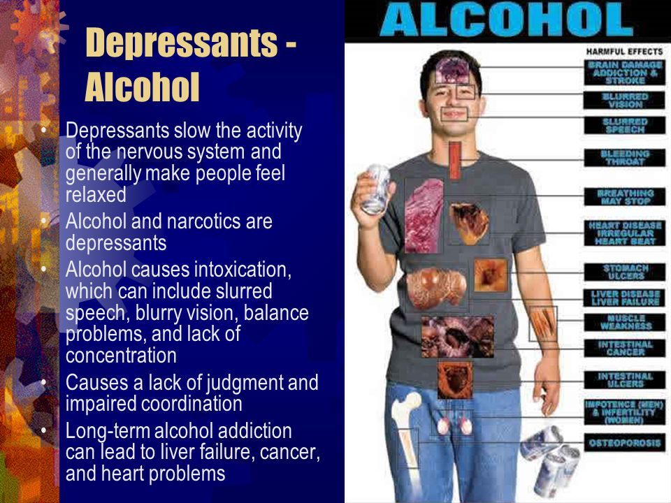 Depressants - Alcohol Depressants slow the activity of the nervous system and generally make people feel relaxed.