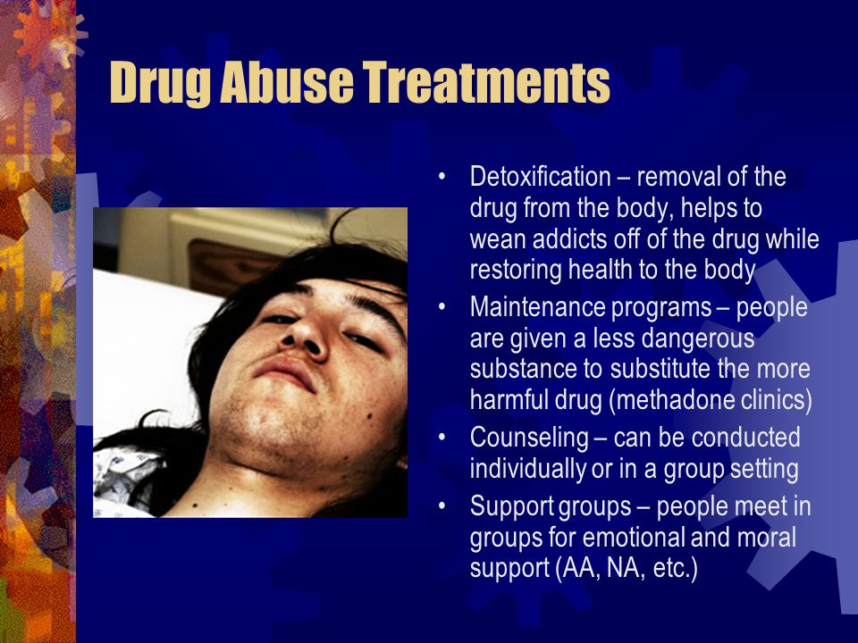 Drug Abuse Treatments Detoxification – removal of the drug from the body, helps to wean addicts off of the drug while restoring health to the body.