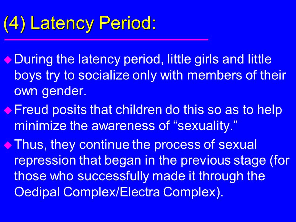 (4) Latency Period: During the latency period, little girls and little boys try to socialize only with members of their own gender.