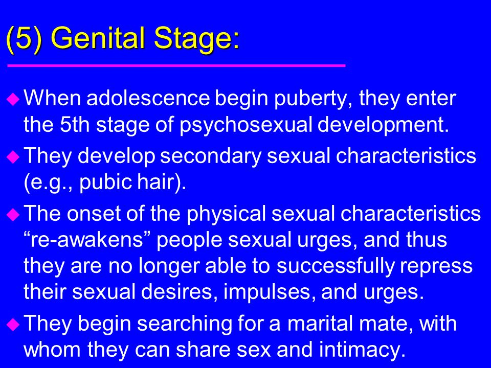 (5) Genital Stage: When adolescence begin puberty, they enter the 5th stage of psychosexual development.