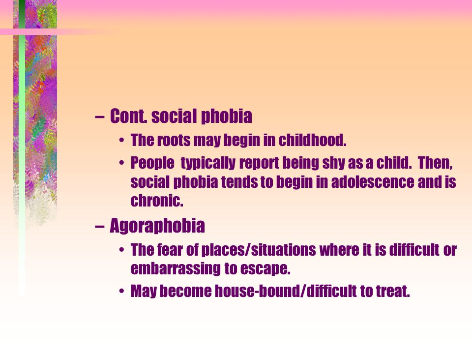 Cont. social phobia Agoraphobia The roots may begin in childhood.