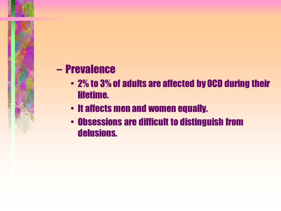 Prevalence 2% to 3% of adults are affected by OCD during their lifetime. It affects men and women equally.