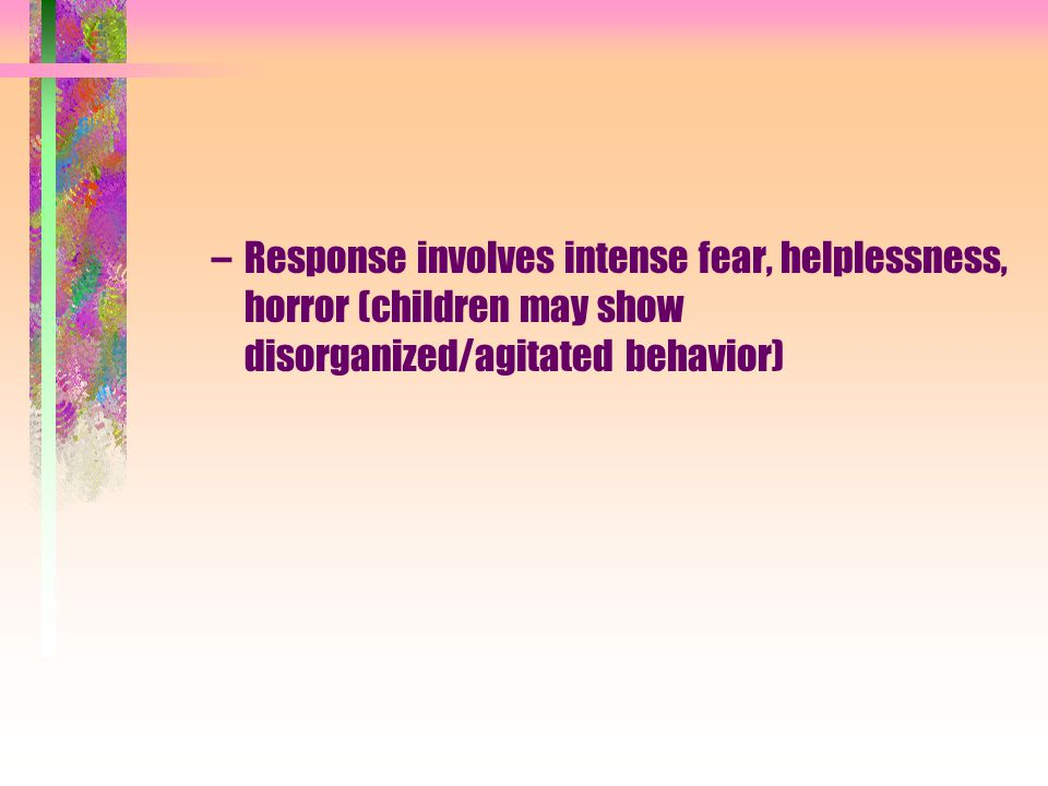 Response involves intense fear, helplessness, horror (children may show disorganized/agitated behavior)