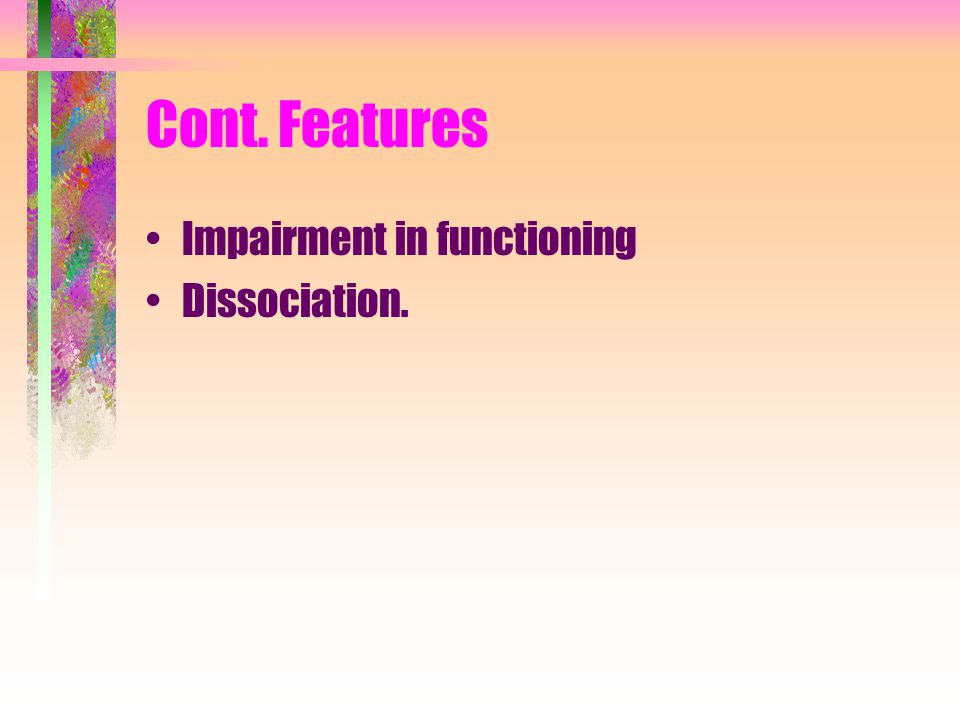 Cont. Features Impairment in functioning Dissociation.