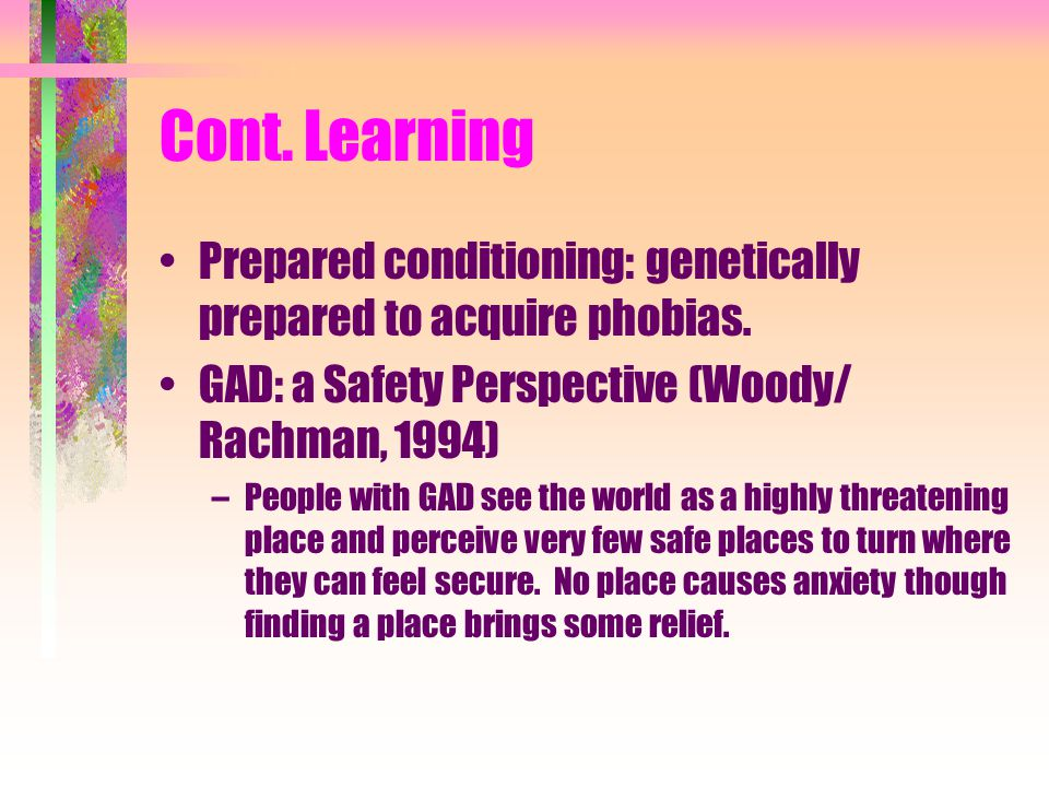 Cont. Learning Prepared conditioning: genetically prepared to acquire phobias. GAD: a Safety Perspective (Woody/ Rachman, 1994)