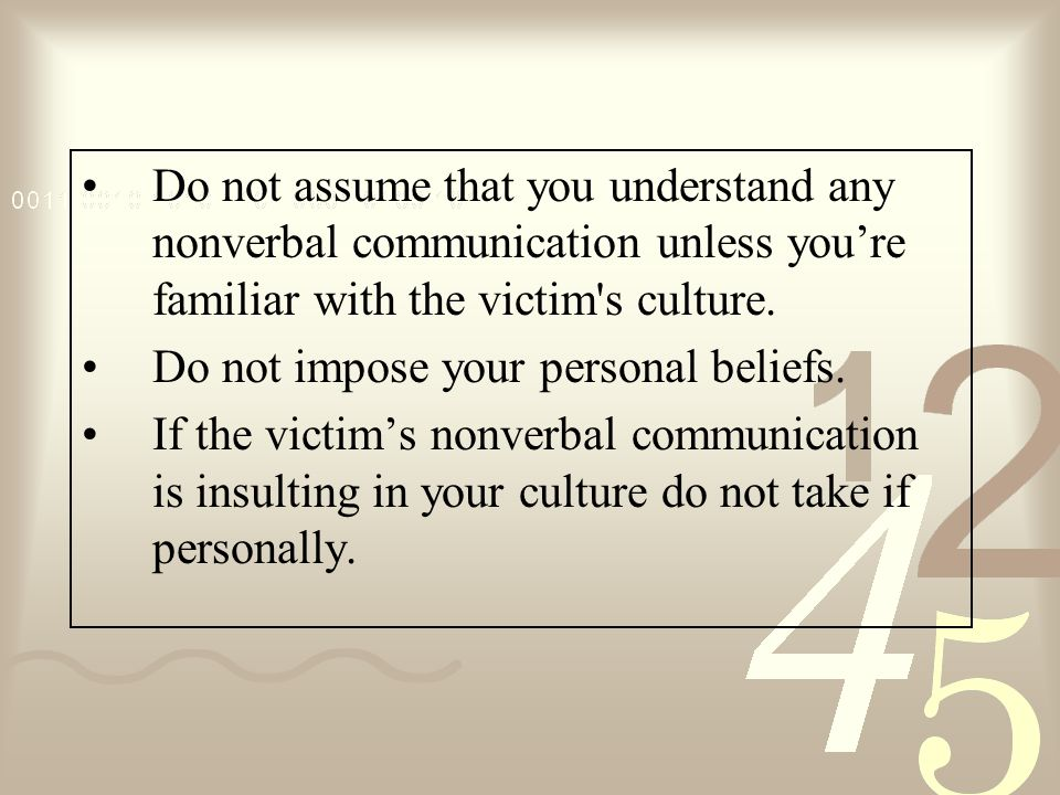 Do not assume that you understand any nonverbal communication unless you're familiar with the victim s culture.