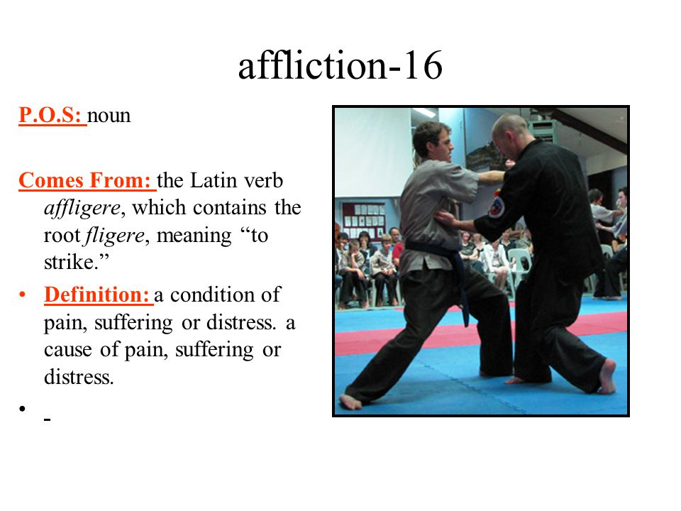 affliction-16 P.O.S: noun. Comes From: the Latin verb affligere, which contains the root fligere, meaning to strike.
