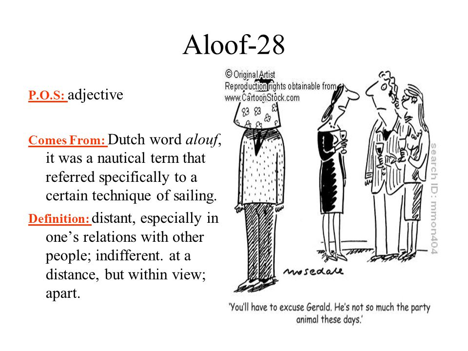 Aloof-28 P.O.S: adjective. Comes From: Dutch word alouf, it was a nautical term that referred specifically to a certain technique of sailing.