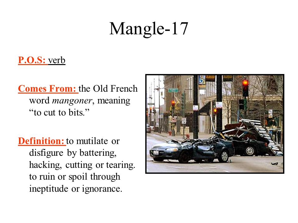 Mangle-17 P.O.S: verb. Comes From: the Old French word mangoner, meaning to cut to bits.