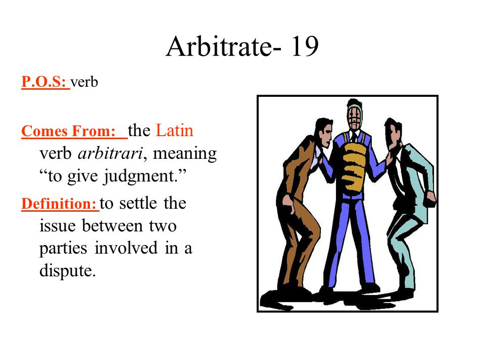 Arbitrate- 19 P.O.S: verb. Comes From: the Latin verb arbitrari, meaning to give judgment.