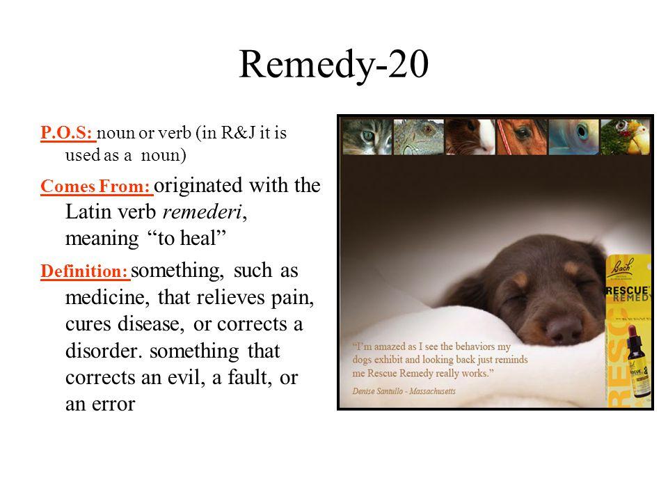 Remedy-20 P.O.S: noun or verb (in R&J it is used as a noun)