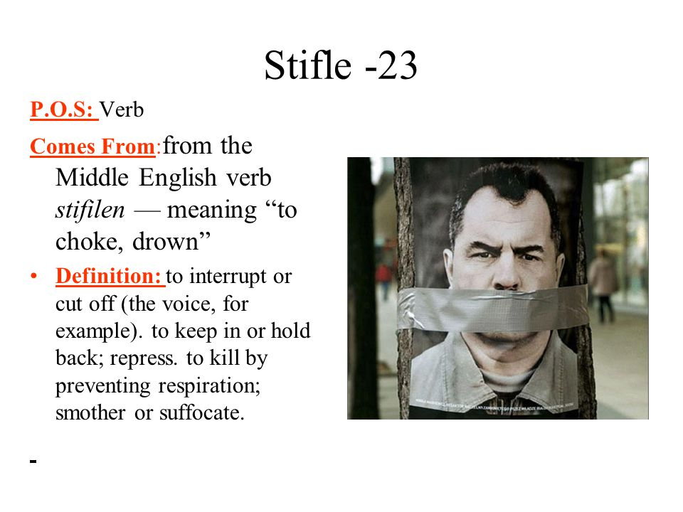 Stifle -23 P.O.S: Verb. Comes From:from the Middle English verb stifilen — meaning to choke, drown