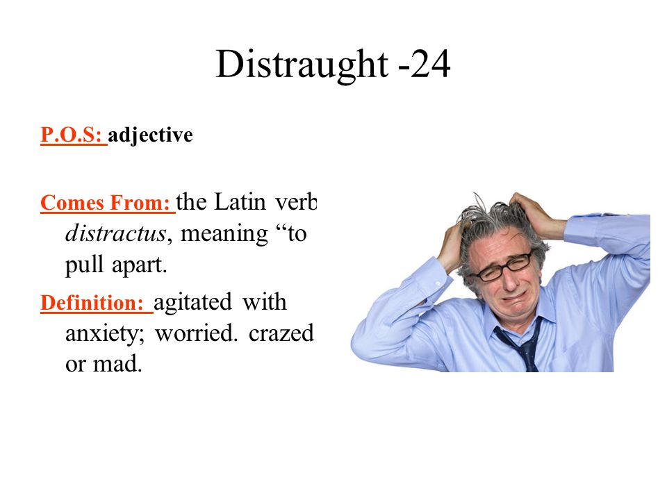 Distraught -24 P.O.S: adjective