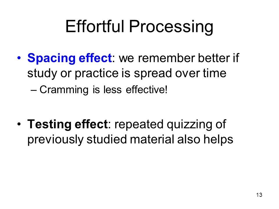 Effortful Processing Spacing effect: we remember better if study or practice is spread over time. Cramming is less effective!