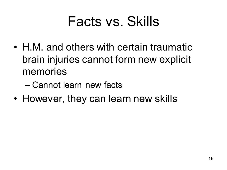 Facts vs. Skills H.M. and others with certain traumatic brain injuries cannot form new explicit memories.