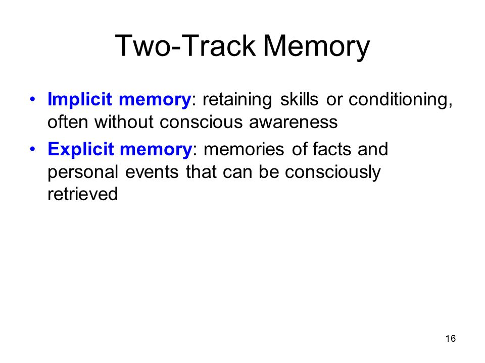 Two-Track Memory Implicit memory: retaining skills or conditioning, often without conscious awareness.