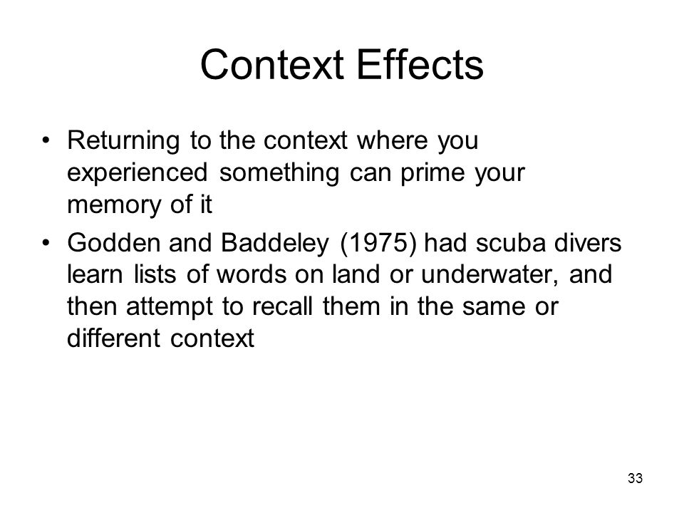 Context Effects Returning to the context where you experienced something can prime your memory of it.