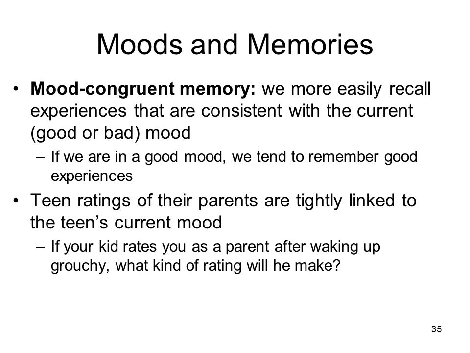 Moods and Memories Mood-congruent memory: we more easily recall experiences that are consistent with the current (good or bad) mood.