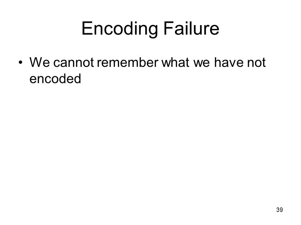 Encoding Failure We cannot remember what we have not encoded