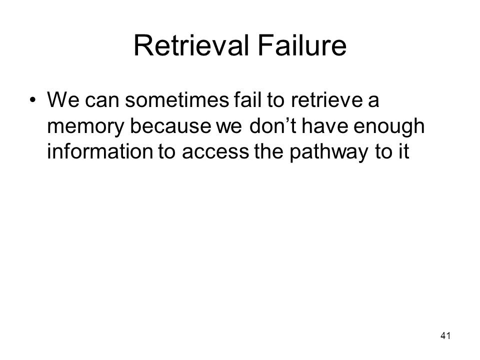 Retrieval Failure We can sometimes fail to retrieve a memory because we don't have enough information to access the pathway to it.