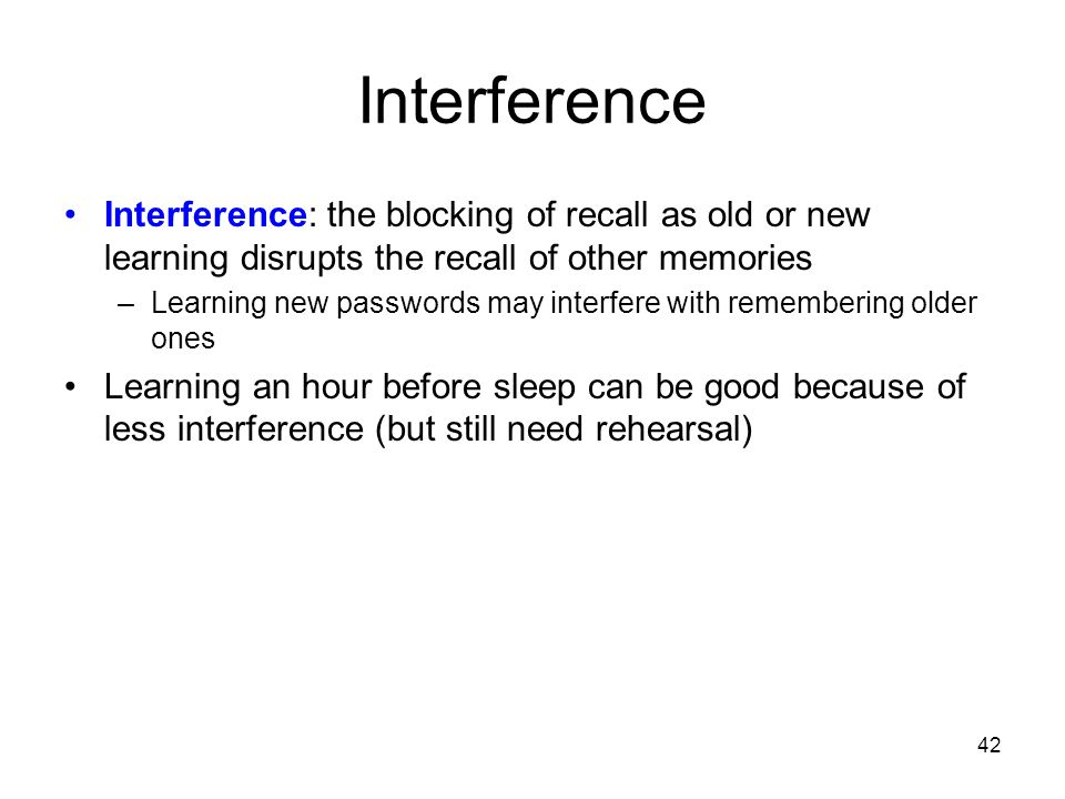 Interference Interference: the blocking of recall as old or new learning disrupts the recall of other memories.