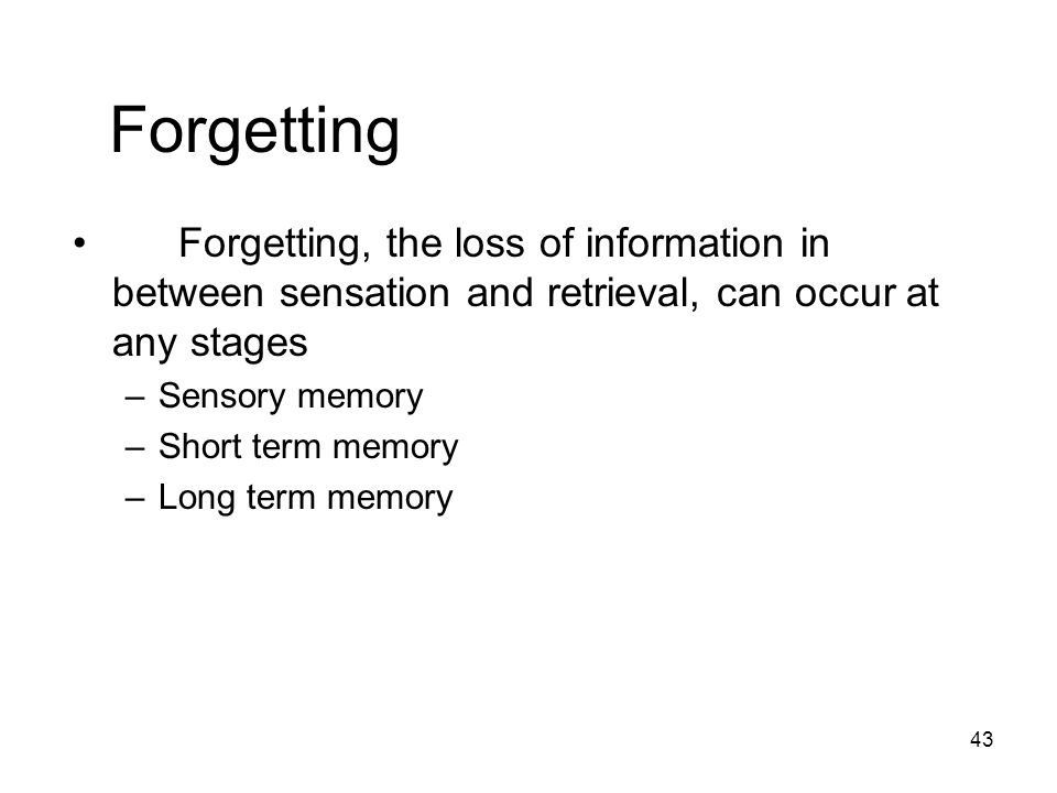 Forgetting Forgetting, the loss of information in between sensation and retrieval, can occur at any stages.
