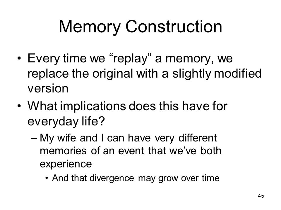 Memory Construction Every time we replay a memory, we replace the original with a slightly modified version.