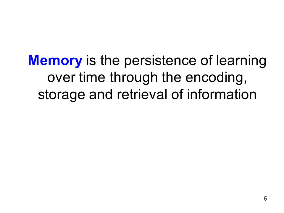 Memory is the persistence of learning over time through the encoding, storage and retrieval of information