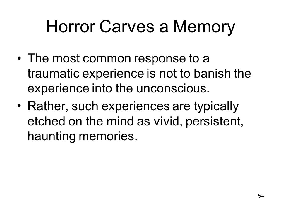Horror Carves a Memory The most common response to a traumatic experience is not to banish the experience into the unconscious.