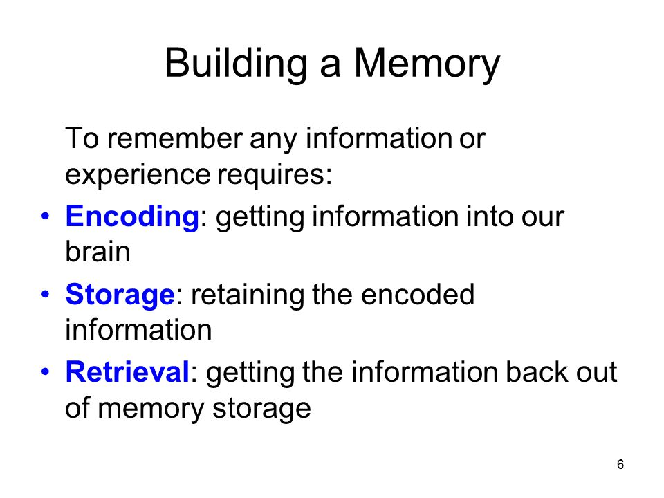 Building a Memory To remember any information or experience requires: