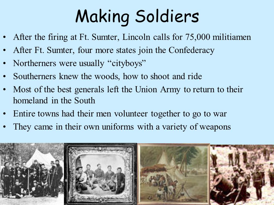 Making Soldiers After the firing at Ft. Sumter, Lincoln calls for 75,000 militiamen. After Ft. Sumter, four more states join the Confederacy.