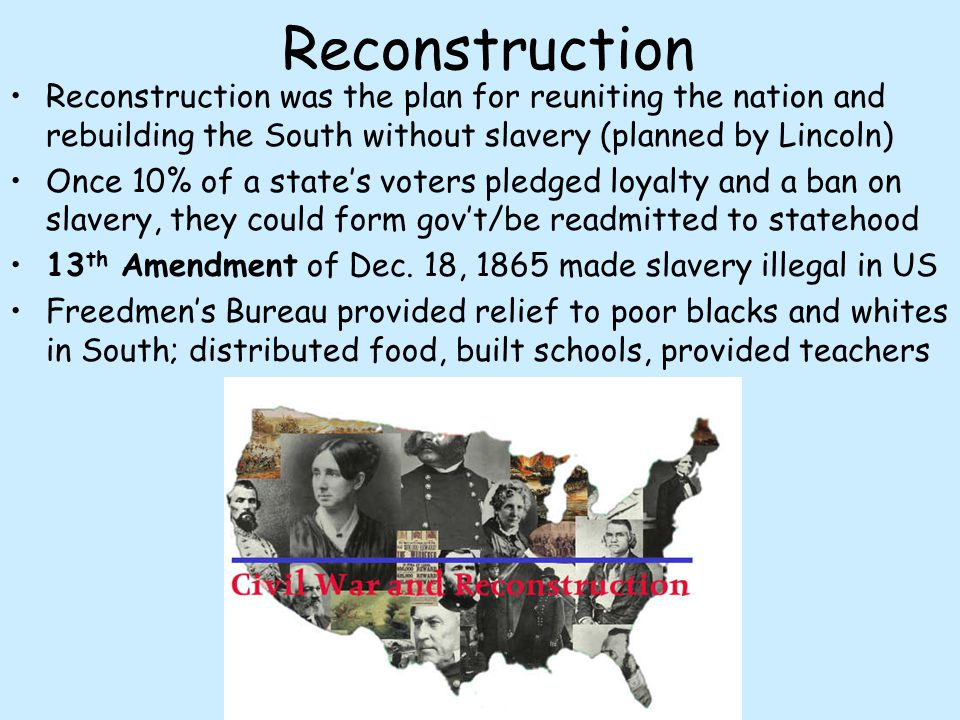 Reconstruction Reconstruction was the plan for reuniting the nation and rebuilding the South without slavery (planned by Lincoln)